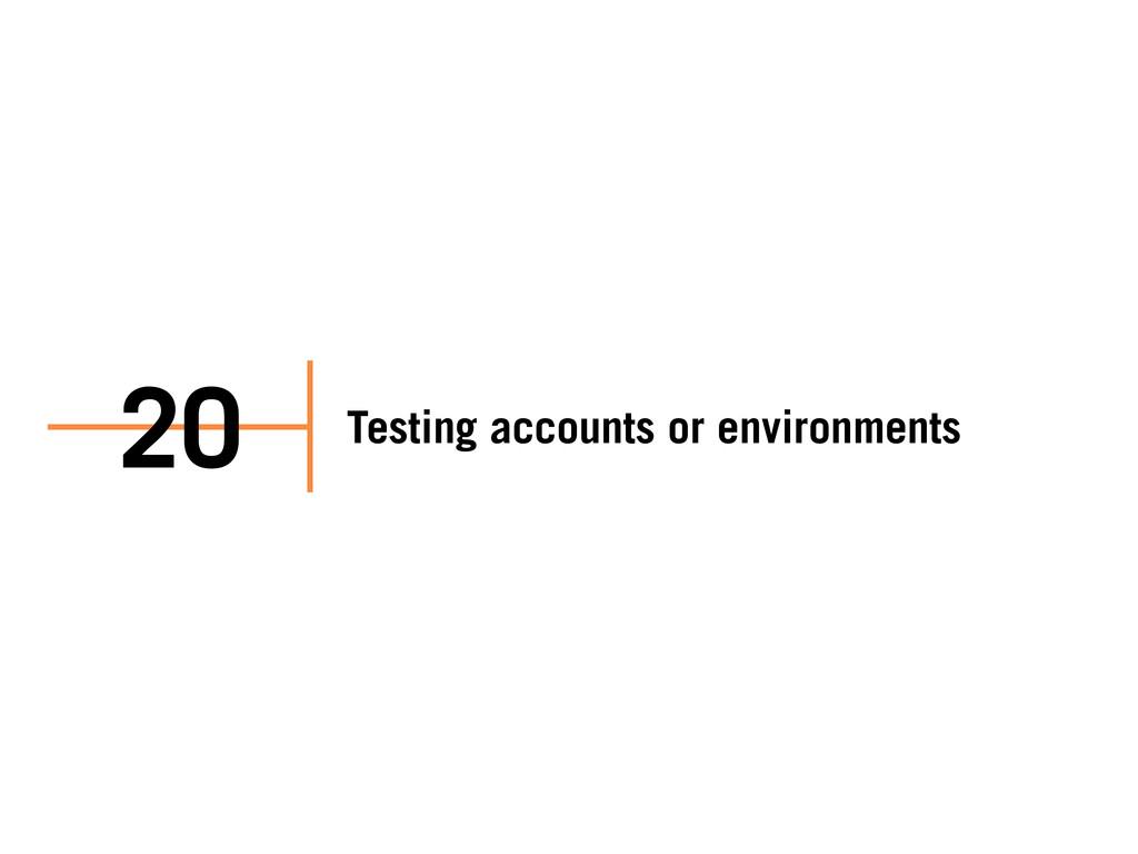 Testing accounts or environments 20