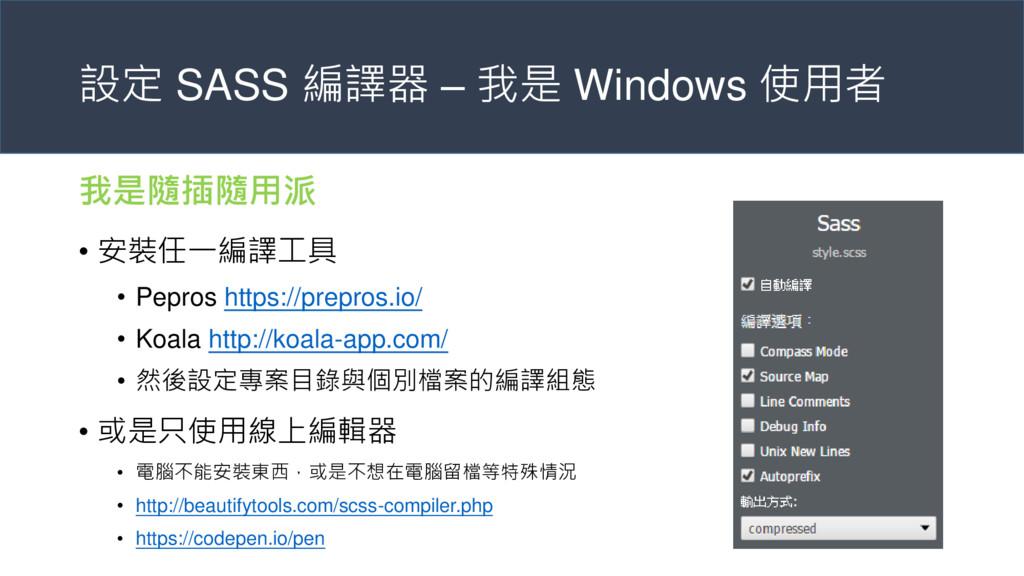 設定 SASS 編譯器 – 我是 Windows 使用者 我是隨插隨用派 • 安裝任一編譯工具...