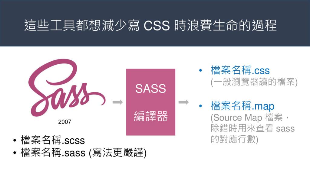 這些工具都想減少寫 CSS 時浪費生命的過程 SASS 編譯器 • 檔案名稱.scss • 檔...