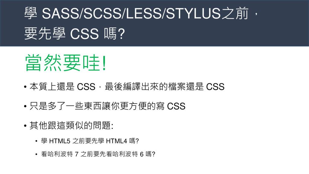 學 SASS/SCSS/LESS/STYLUS之前, 要先學 CSS 嗎? 當然要哇! • 本...