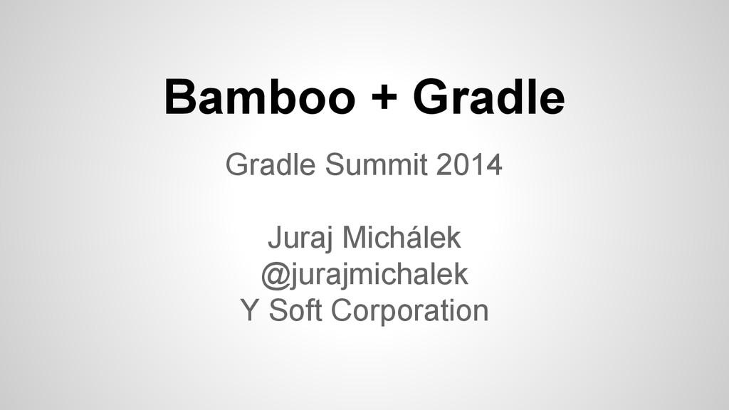 Bamboo + Gradle Gradle Summit 2014 Juraj Michál...