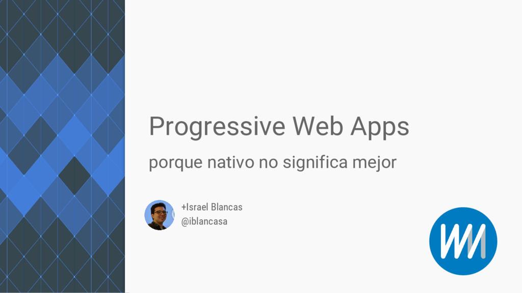 +Israel Blancas @iblancasa Progressive Web Apps...