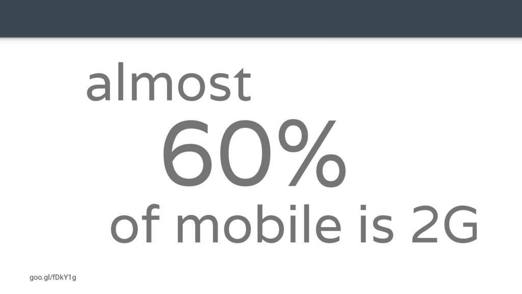60% goo.gl/fDkY1g almost of mobile is 2G