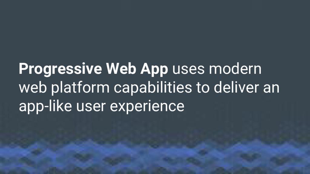 Progressive Web App uses modern web platform ca...