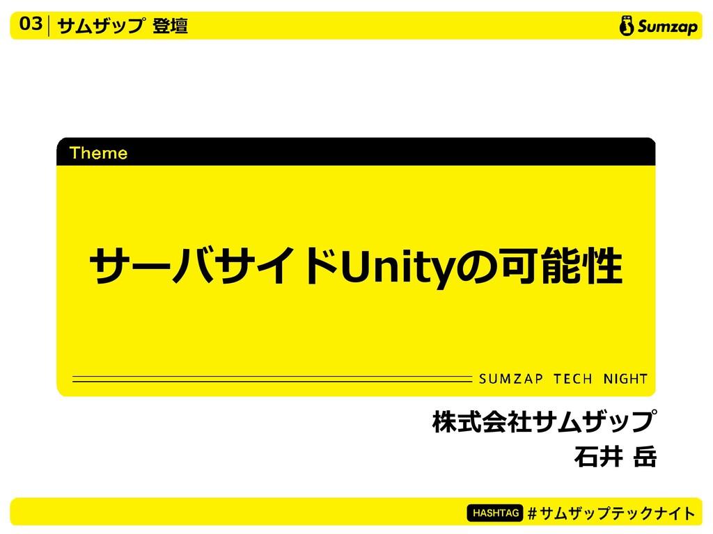 03 サムザップ 登壇 サーバサイドUnityの可能性 株式会社サムザップ 石井 岳