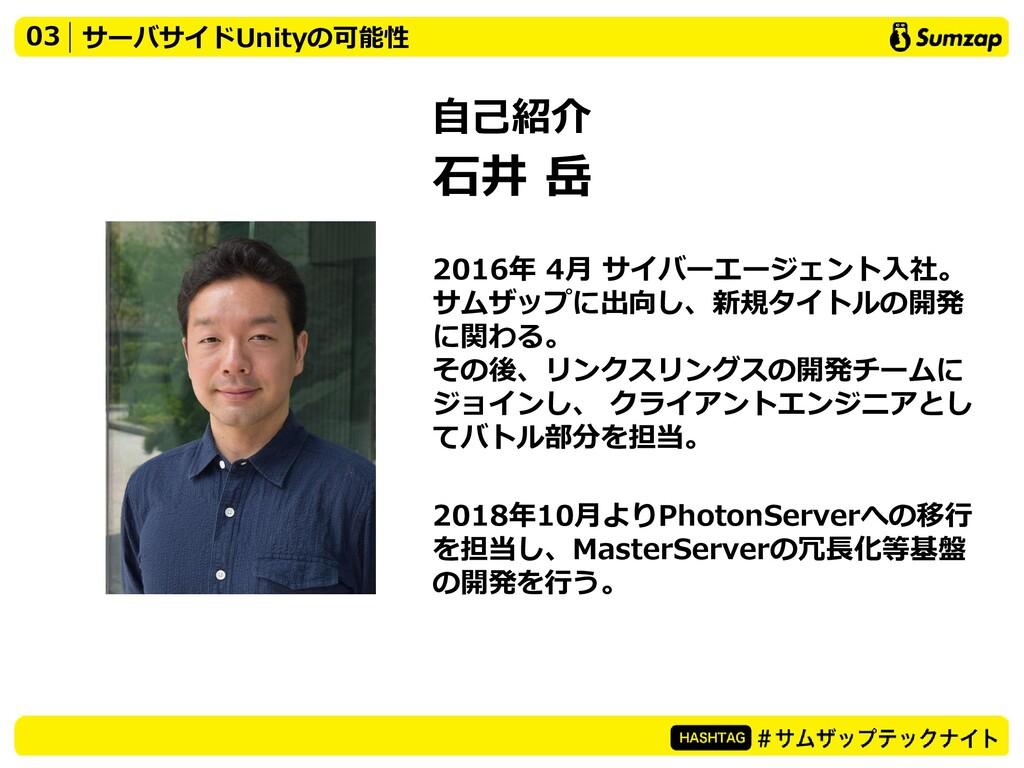 03 サーバサイドUnityの可能性 自己紹介 石井 岳 2016年 4月 サイバーエージェン...