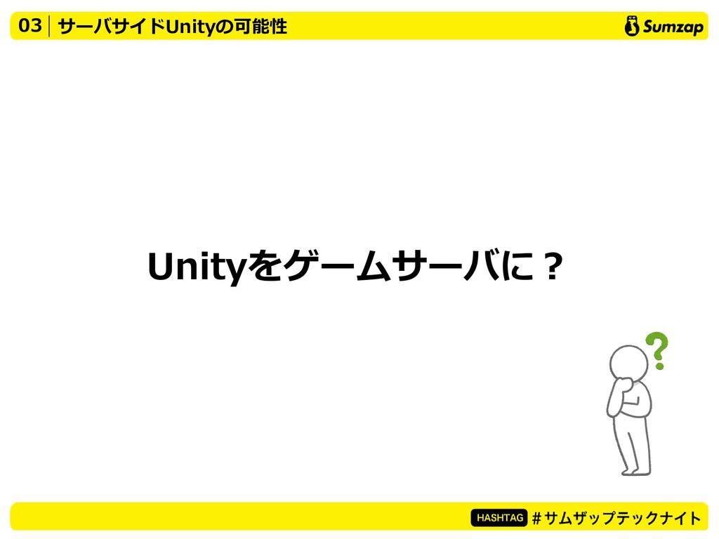 Unityをゲームサーバに? 03 サーバサイドUnityの可能性