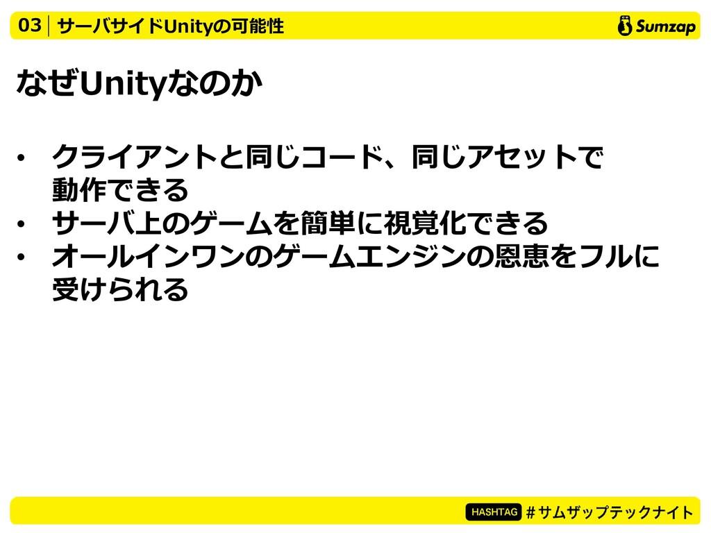 なぜUnityなのか • クライアントと同じコード、同じアセットで 動作できる • サーバ上の...
