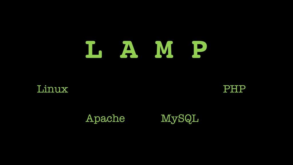 L A M P Apache MySQL Linux PHP
