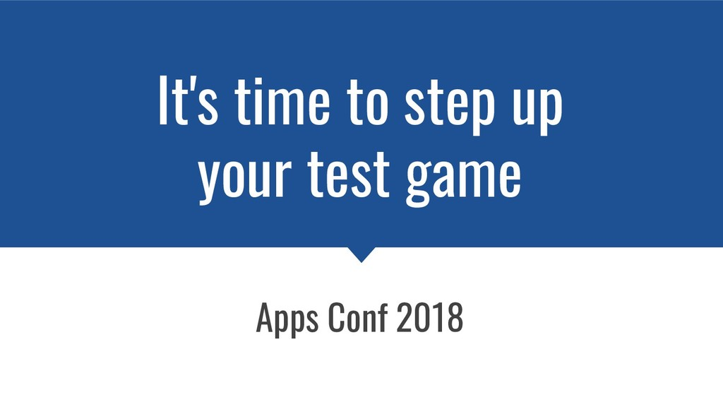 It's time to step up your test game Apps Conf 2...