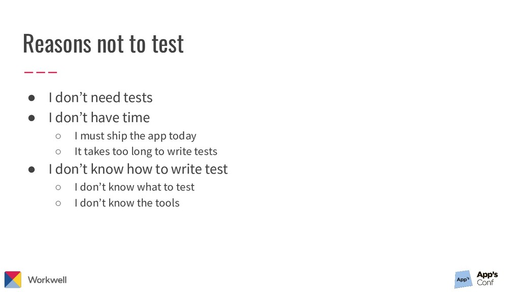 Reasons not to test ● I don't need tests ● I do...