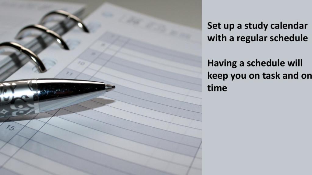 Set up a study calendar with a regular schedule...