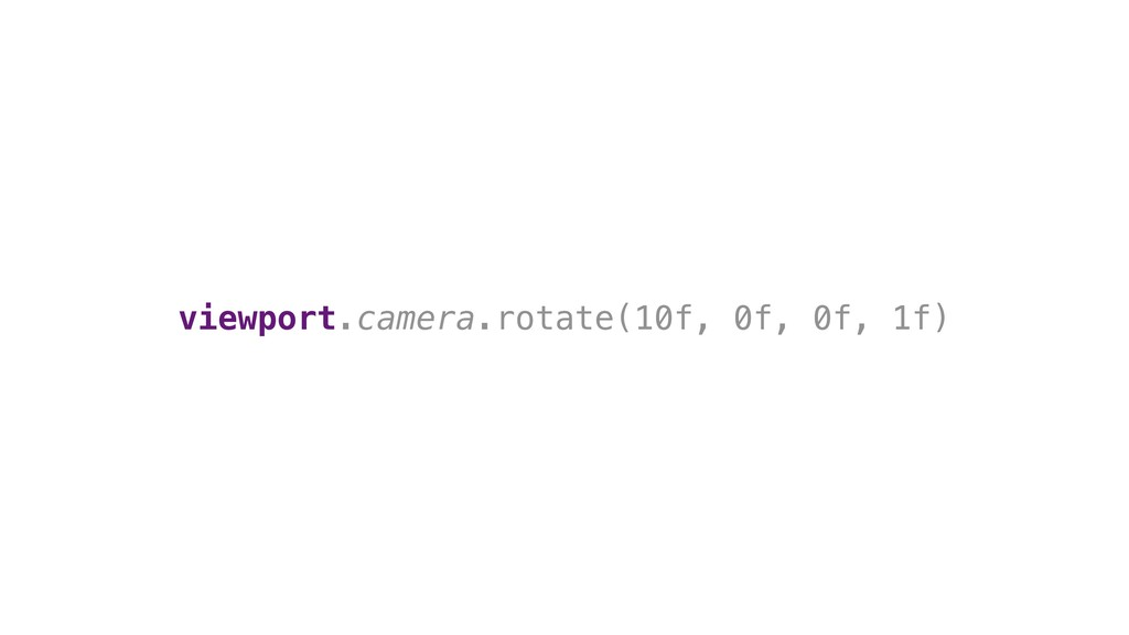 viewport.camera.rotate(10f, 0f, 0f, 1f)