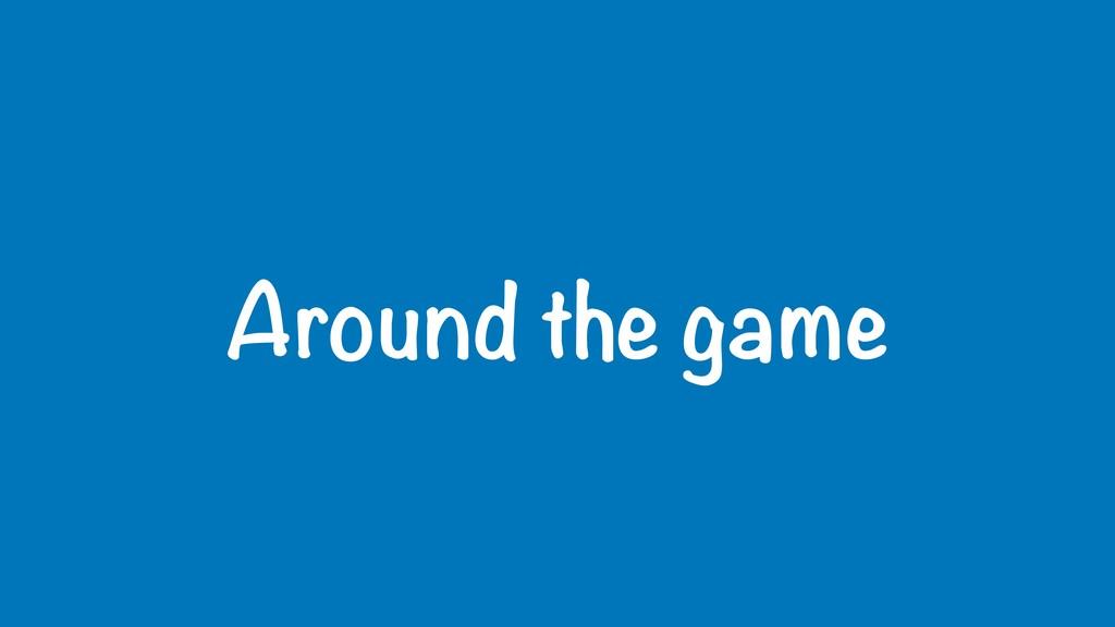 Around the game