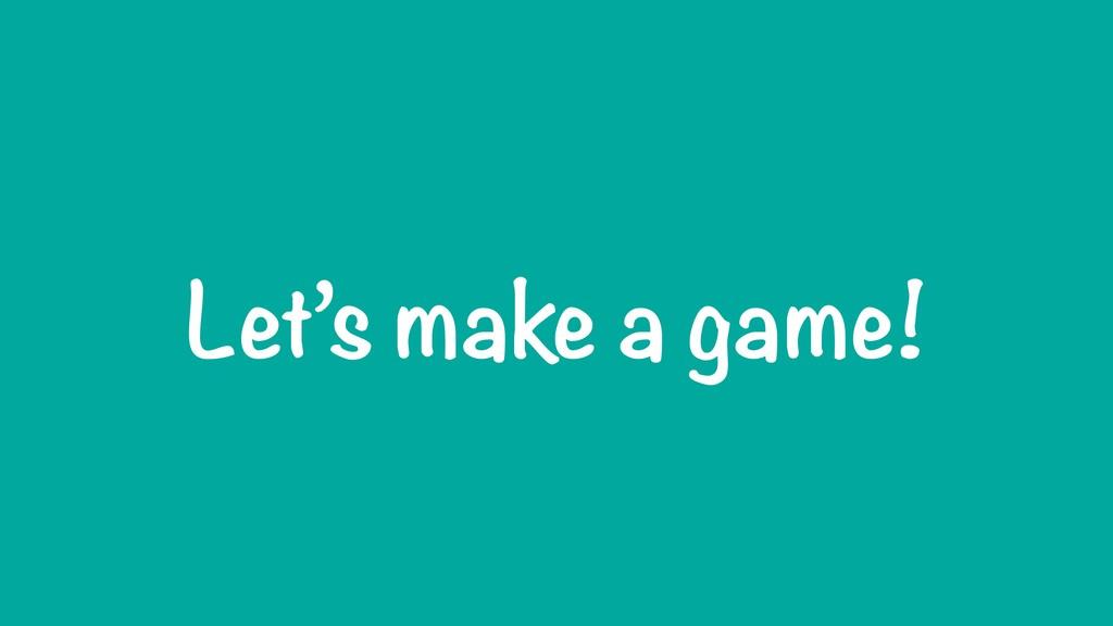 Let's make a game!