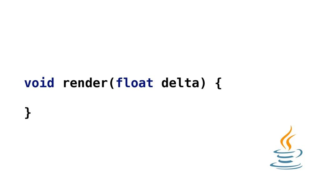void render(float delta) { }