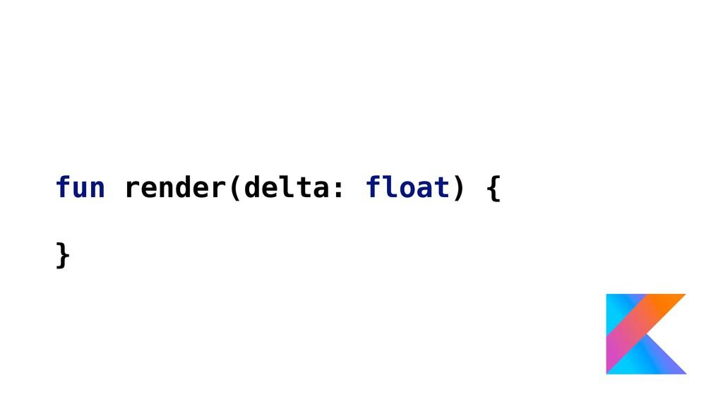 fun render(delta: float) { }