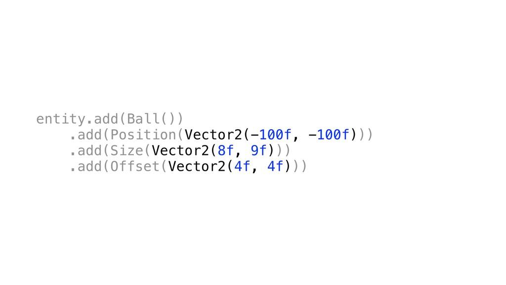 entity.add(Ball()) .add(Position(Vector2(-100f,...