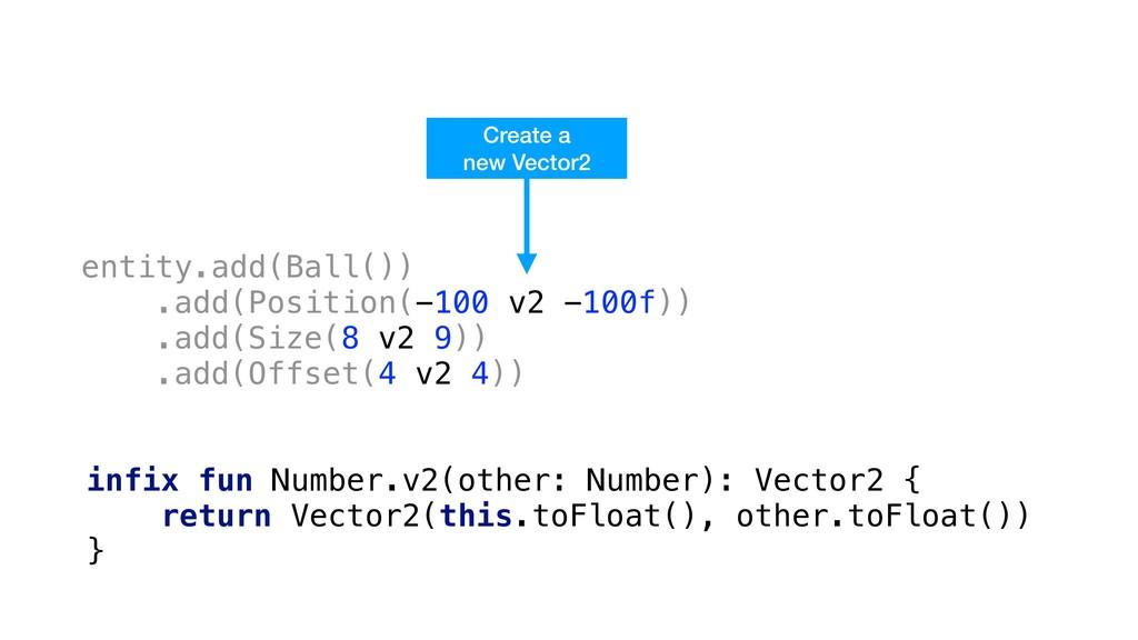 entity.add(Ball()) .add(Position(-100 v2 -100f)...