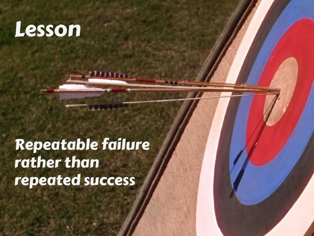 Lesson Repeatable failure rather than repeated ...