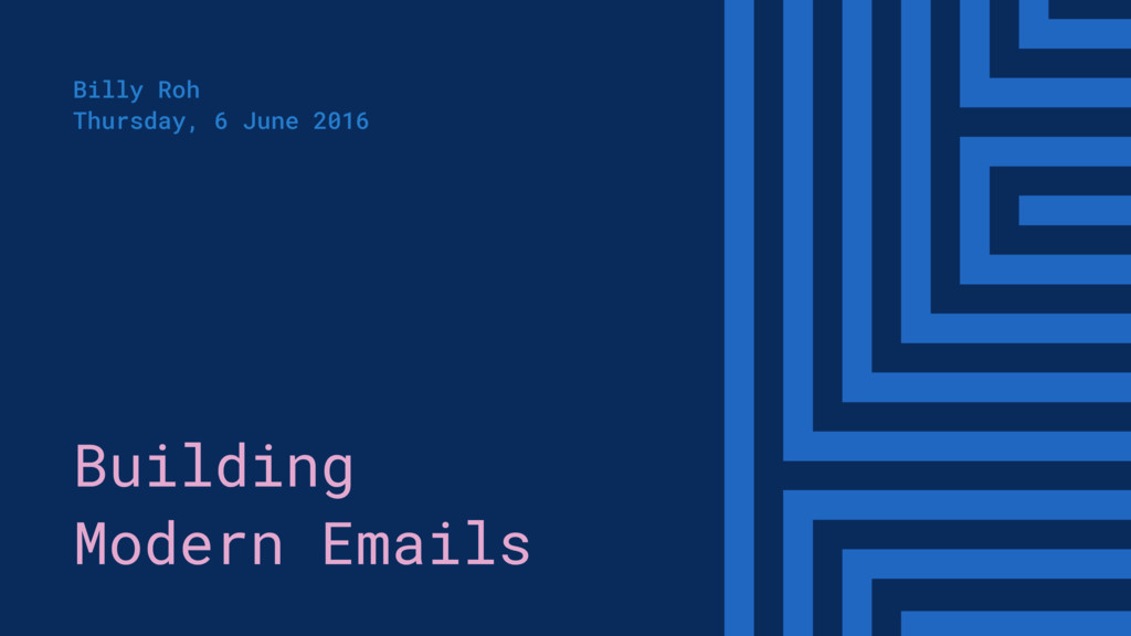 Building Modern Emails Billy Roh Thursday, 6 Ju...