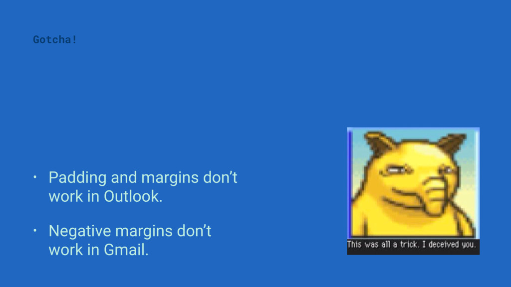 • Padding and margins don't work in Outlook. • ...