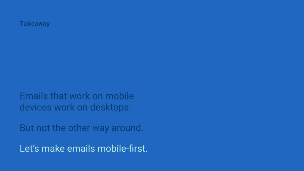 Emails that work on mobile devices work on desk...