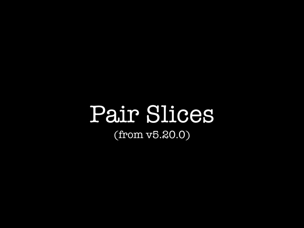 Pair Slices (from v5.20.0)