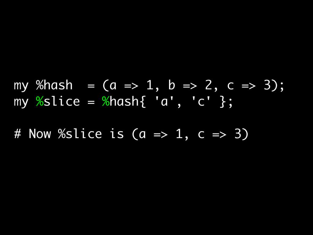 my %hash = (a => 1, b => 2, c => 3); my %slice ...