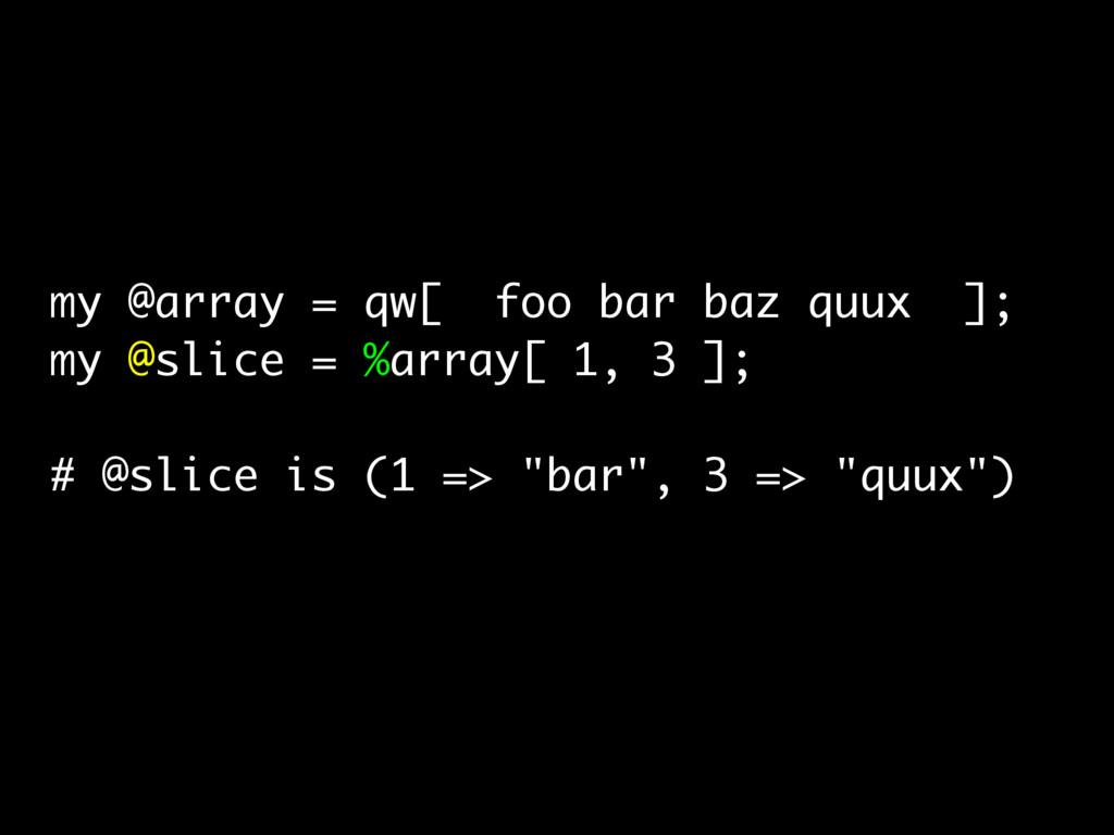 my @array = qw[ foo bar baz quux ]; my @slice =...