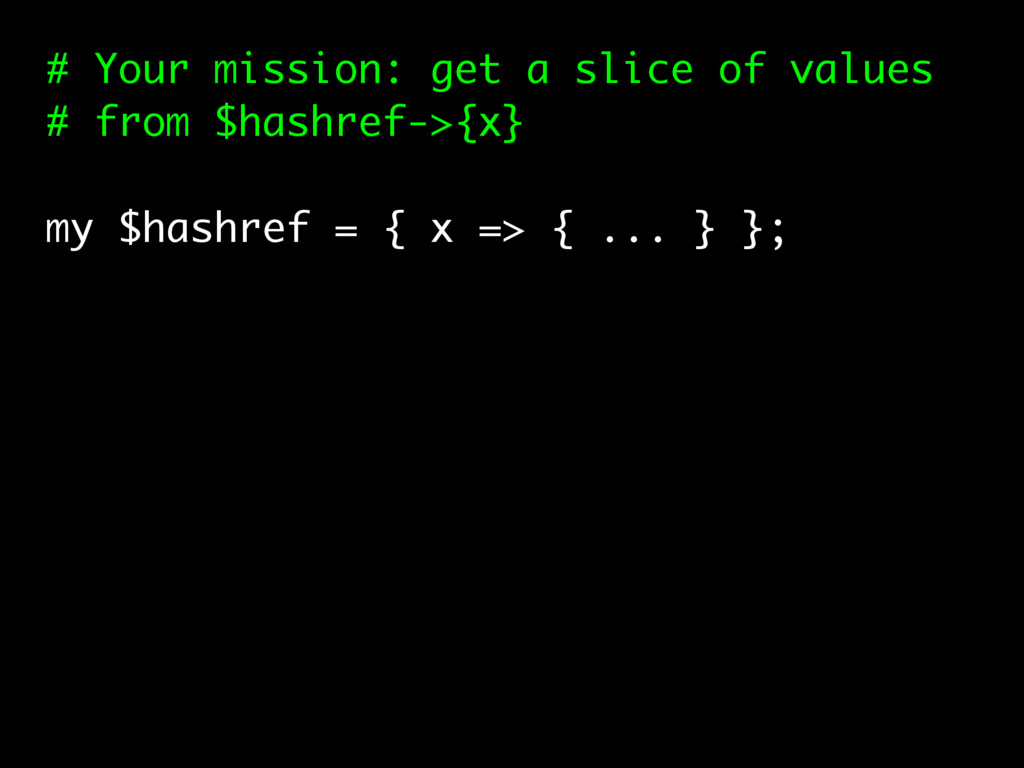 # Your mission: get a slice of values # from $h...
