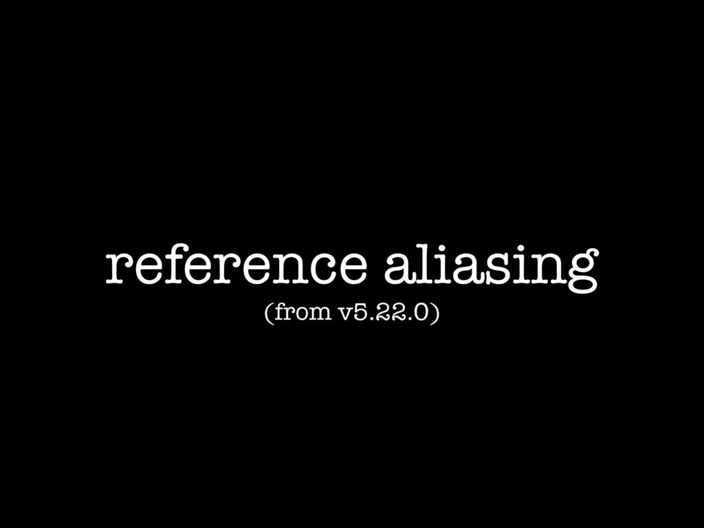 reference aliasing (from v5.22.0)