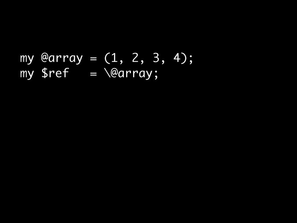 my @array = (1, 2, 3, 4); my $ref = \@array;