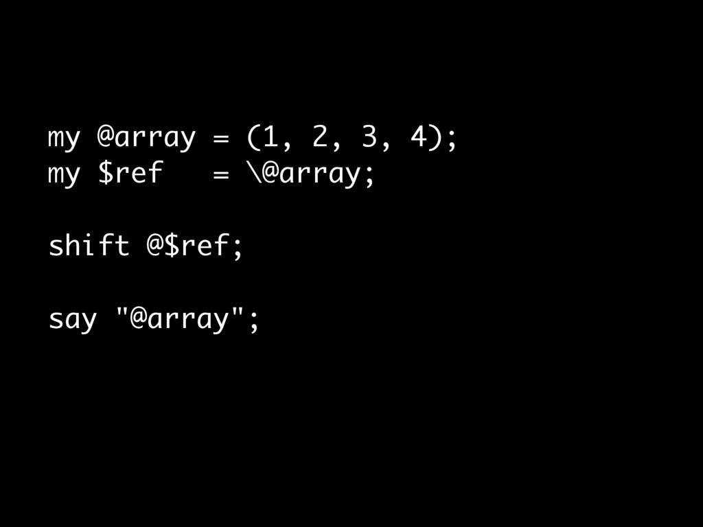 my @array = (1, 2, 3, 4); my $ref = \@array; sh...
