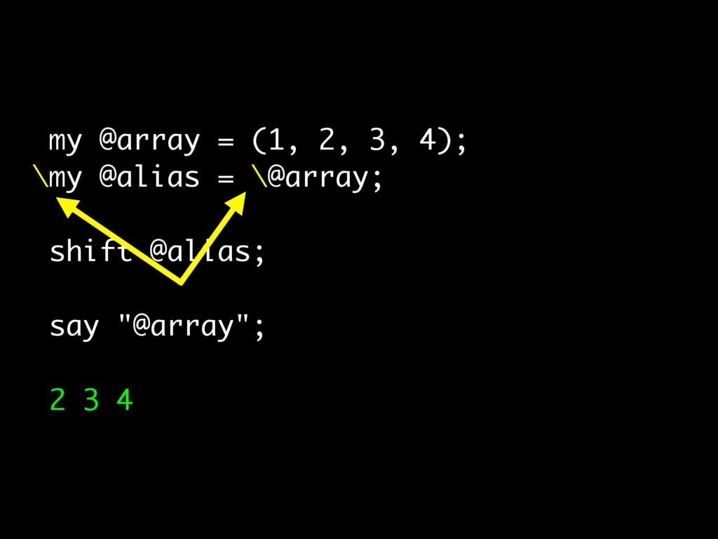 my @array = (1, 2, 3, 4); \my @alias = \@array;...