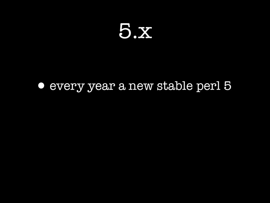 5.x •every year a new stable perl 5