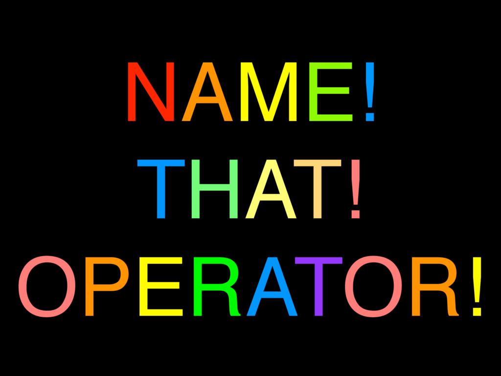 NAME! THAT! OPERATOR!