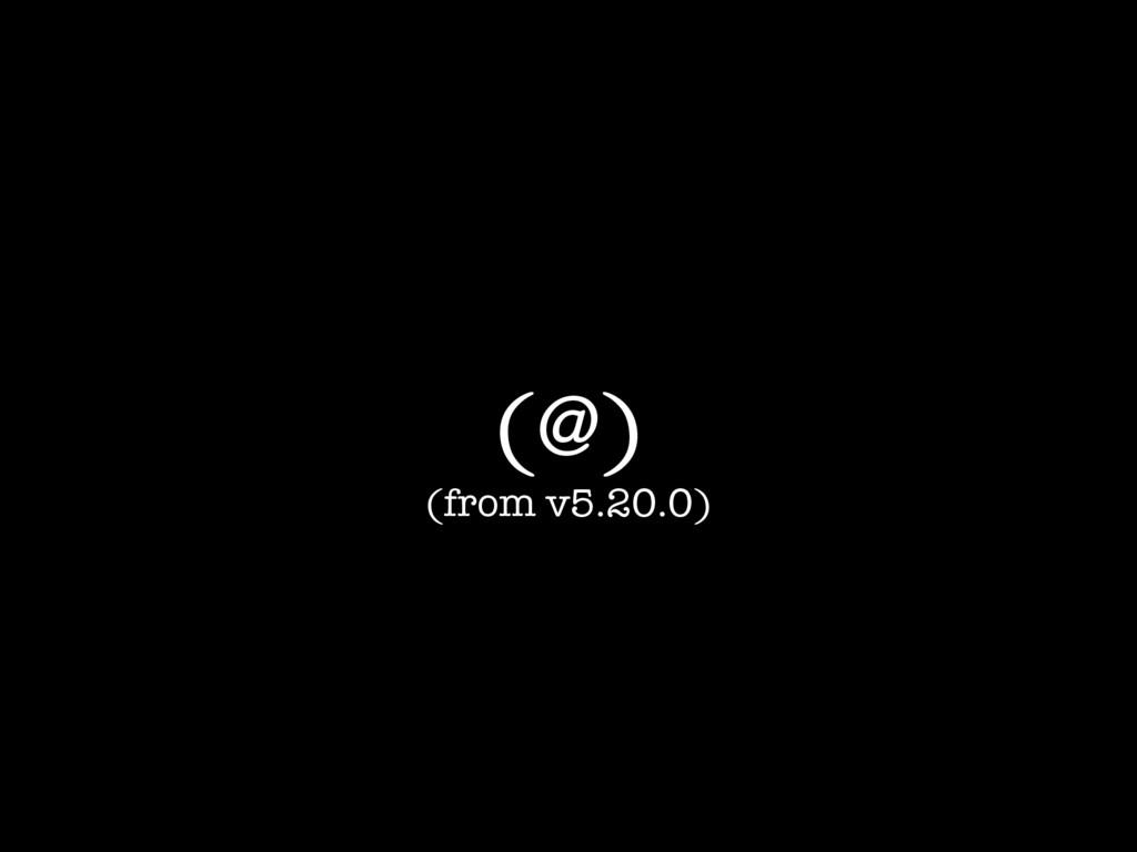 (@) (from v5.20.0)