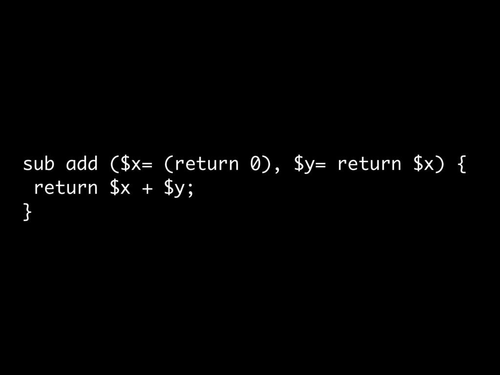 sub add ($x= (return 0), $y= return $x) { retur...