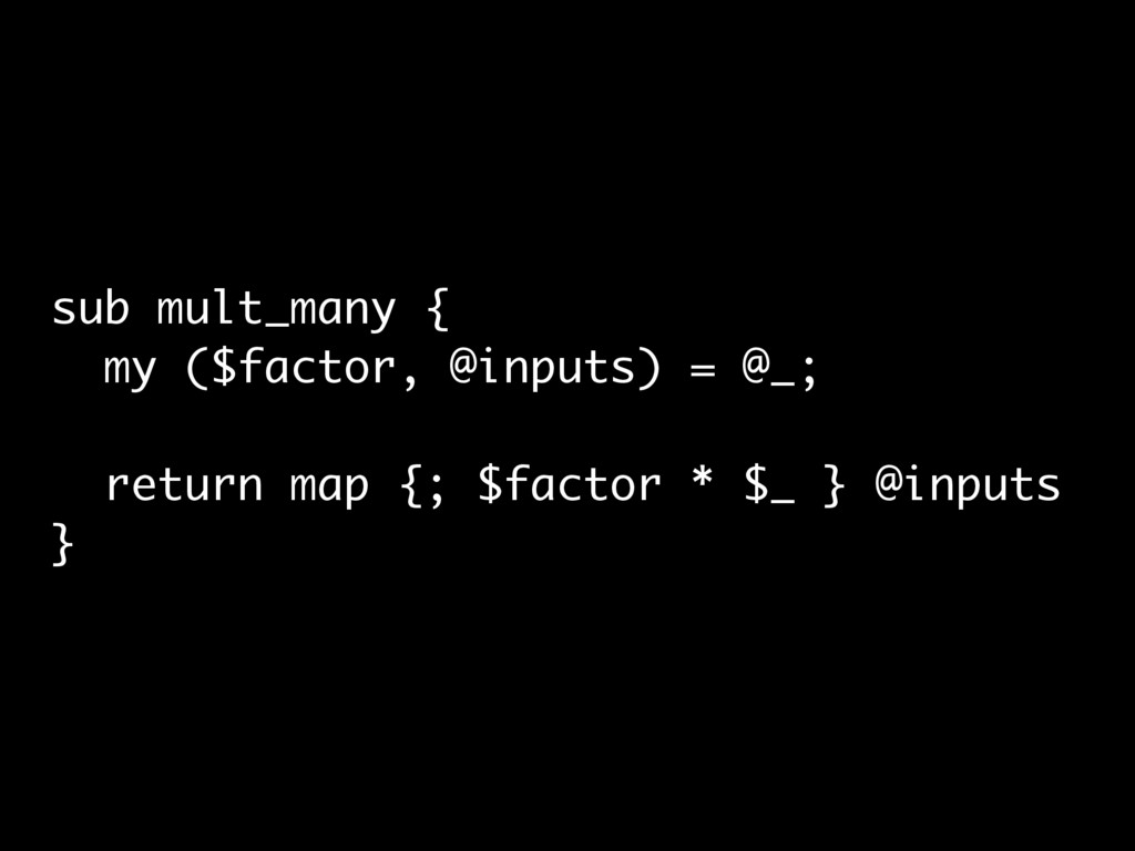 sub mult_many { my ($factor, @inputs) = @_; ret...