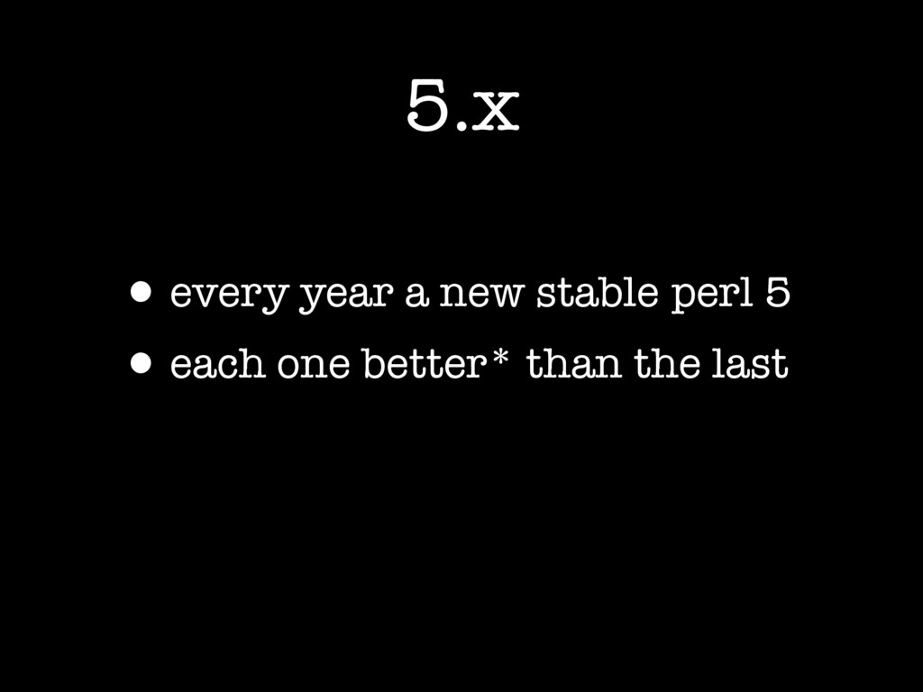 5.x •every year a new stable perl 5 •each one b...
