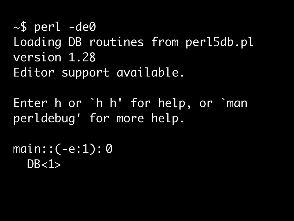 ~$ perl -de0 Loading DB routines from perl5db.p...