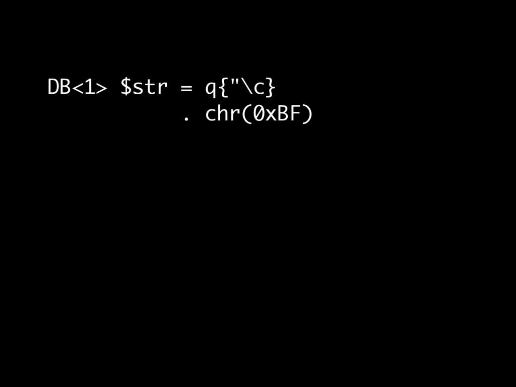 """DB<1> $str = q{""""\c} . chr(0xBF)"""