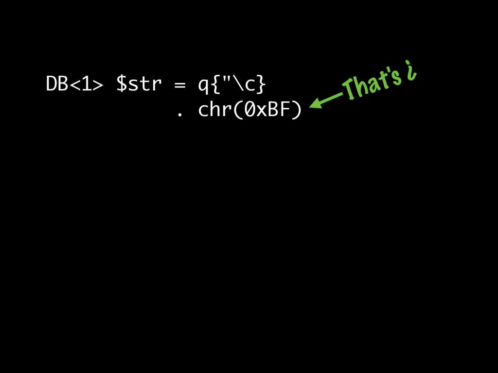 """DB<1> $str = q{""""\c} . chr(0xBF) That's ¿"""