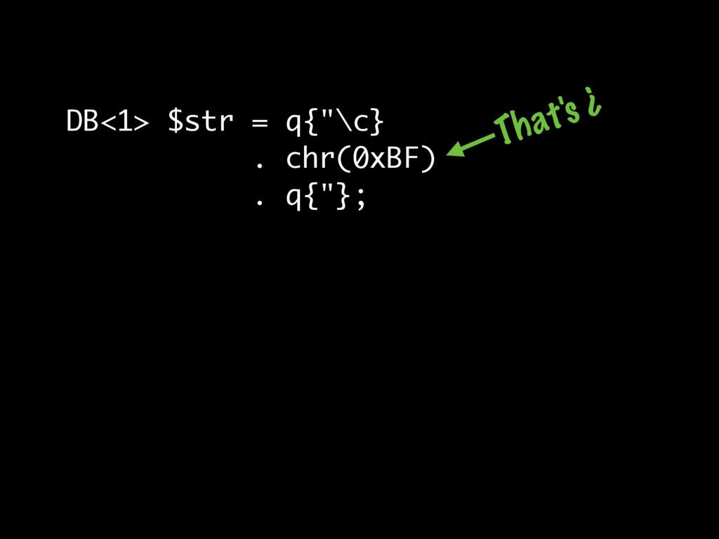 "DB<1> $str = q{""\c} . chr(0xBF) . q{""}; That's ¿"
