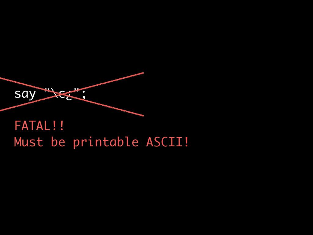 "say ""\c¿""; FATAL!! Must be printable ASCII!"