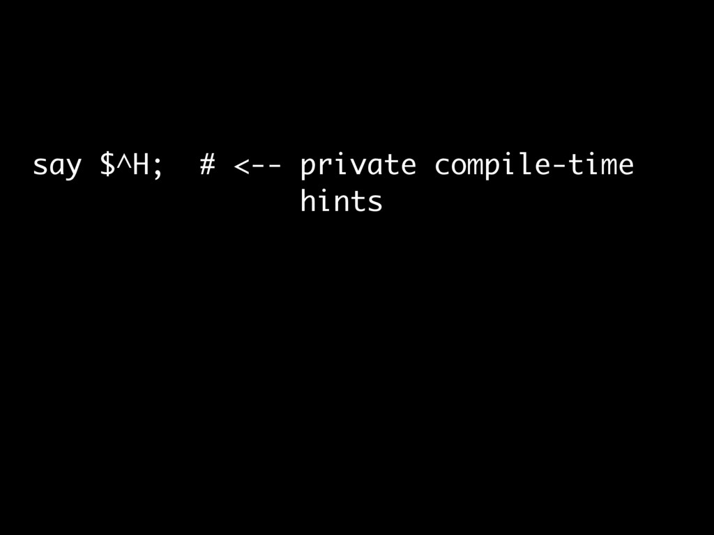 say $^H; # <-- private compile-time hints