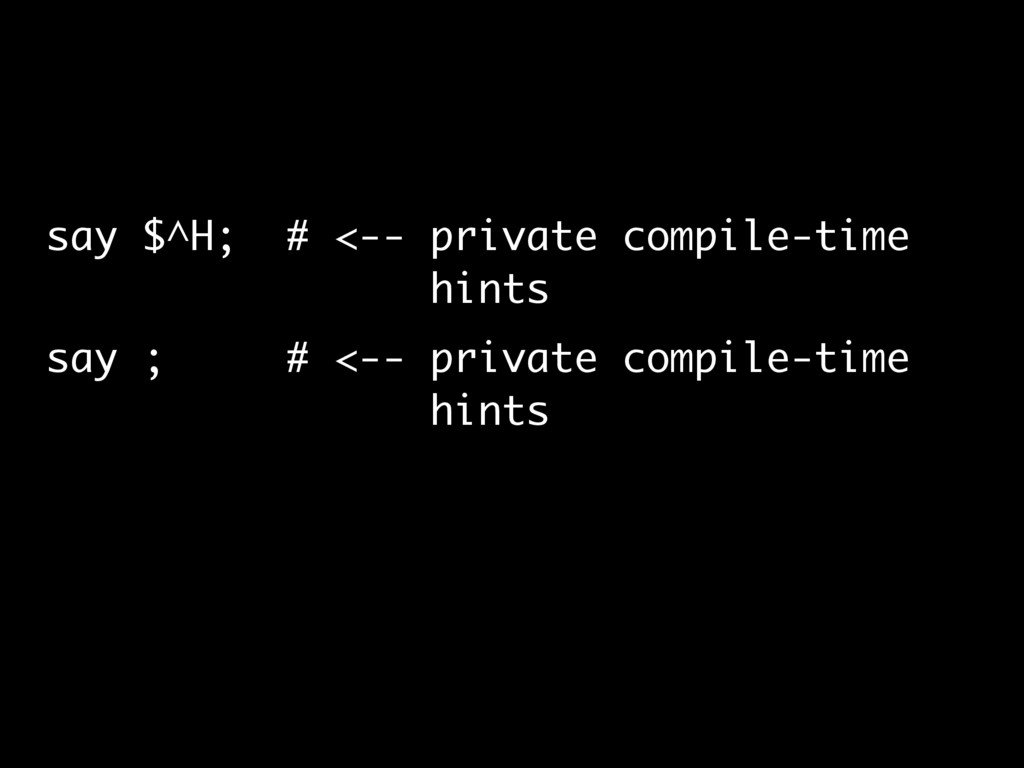 say $^H; # <-- private compile-time hints say ;...