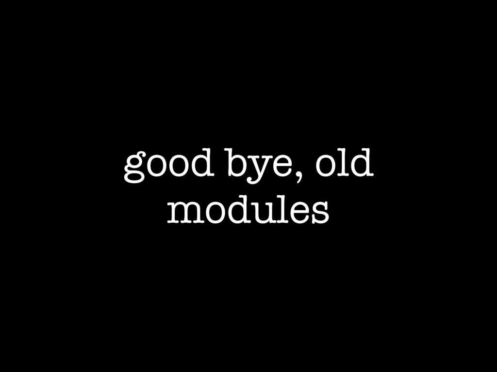 good bye, old modules