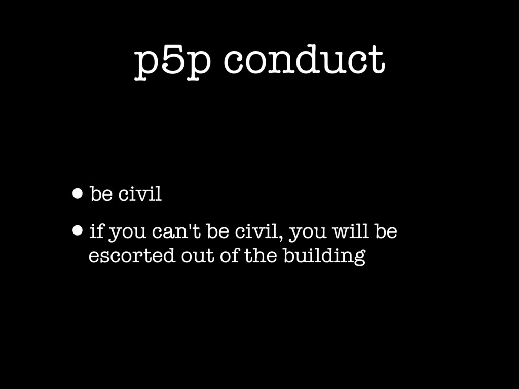 p5p conduct •be civil •if you can't be civil, y...